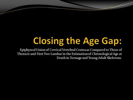 Closing the Age Gap: Epiphyseal Union of Cervical Vertebral Centra as Compared to Those of Thoracic and First Two Lumbar in the Estimation of Chronological.