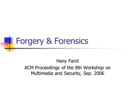 Forgery & Forensics Hany Farid ACM Proceedings of the 8th Workshop on Multimedia and Security, Sep. 2006.