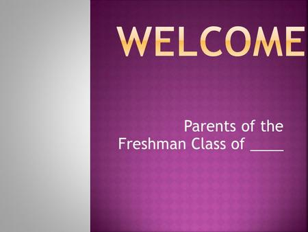 Parents of the Freshman Class of ____.  Career Cluster and Pathway choices  Freshman required courses  Elective courses available to Freshman  Requirements.