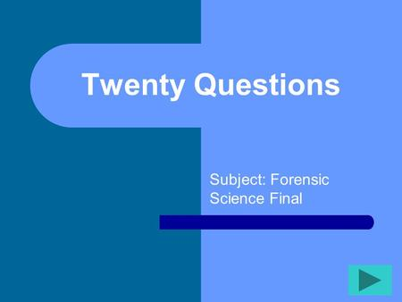 Twenty Questions Subject: Forensic Science Final.