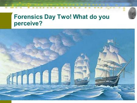 Forensic Science: Fundamentals & Investigations, Chapter 1 1 Forensics Day Two! What do you perceive? What do you perceive?