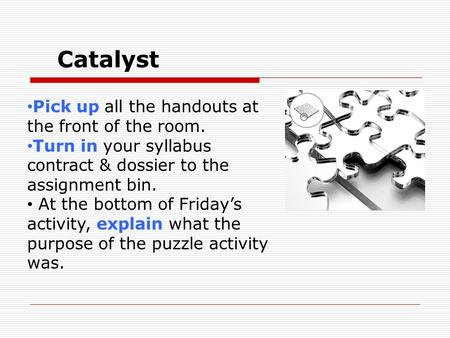 Catalyst Pick up all the handouts at the front of the room. Turn in your syllabus contract & dossier to the assignment bin. At the bottom of Friday's activity,