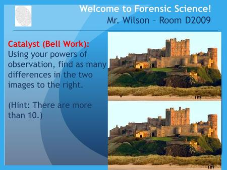 Welcome to Forensic Science! Mr. Wilson – Room D2009 Catalyst (Bell Work): Using your powers of observation, find as many differences in the two images.