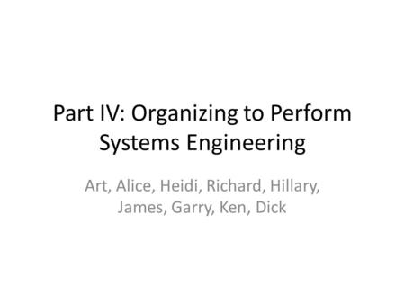 Part IV: Organizing to Perform Systems Engineering Art, Alice, Heidi, Richard, Hillary, James, Garry, Ken, Dick.
