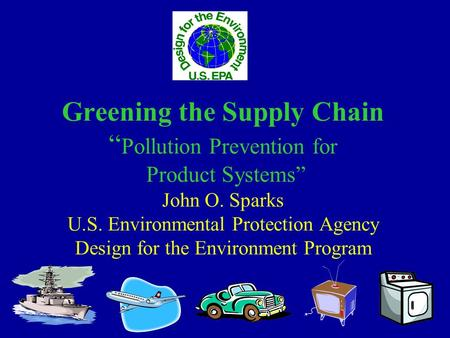 "Greening the Supply Chain "" Pollution Prevention for Product Systems"" John O. Sparks U.S. Environmental Protection Agency Design for the Environment Program."