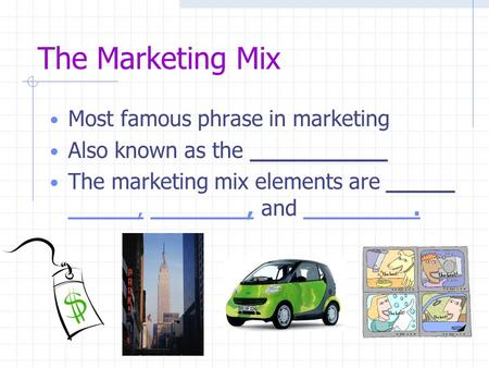The Marketing Mix Most famous phrase in marketing Also known as the __________ The marketing mix elements are _____ _____, _______, and ________. _____,_______,________.