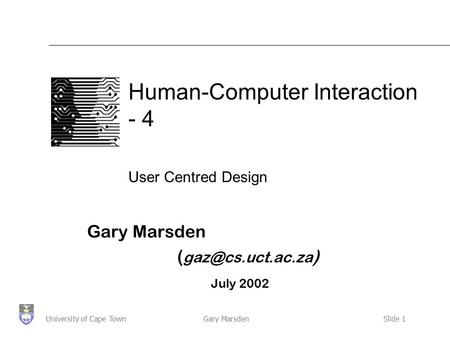 Gary MarsdenSlide 1University of Cape Town Human-Computer Interaction - 4 User Centred Design Gary Marsden ( ) July 2002.