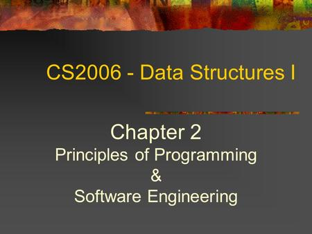 CS2006 - Data Structures I Chapter 2 Principles of Programming & Software Engineering.