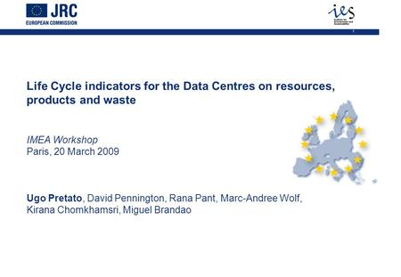 1 Life Cycle indicators for the Data Centres on resources, products and waste IMEA Workshop Paris, 20 March 2009 Ugo Pretato, David Pennington, Rana Pant,