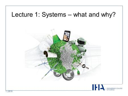 "1 | 2010 Lecture 1: Systems – what and why?. Covered in this lecture Systems and systems thinking Why we use Systems Engineering Systems from ""cradle."