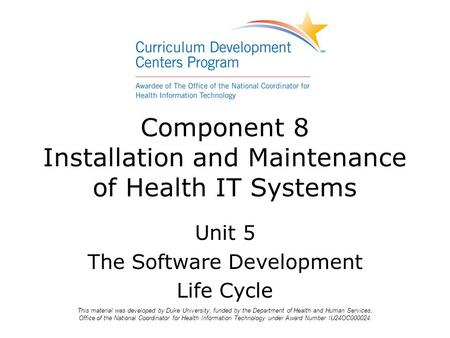 Component 8 Installation and Maintenance of Health IT Systems Unit 5 The Software Development Life Cycle This material was developed by Duke University,