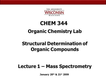 CHEM 344 Organic Chemistry Lab January 20 th & 21 st 2009 Structural Determination of Organic Compounds Lecture 1 – Mass Spectrometry.