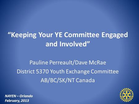 """Keeping Your YE Committee Engaged and Involved"" Pauline Perreault/Dave McRae District 5370 Youth Exchange Committee AB/BC/SK/NT Canada NAYEN – Orlando."