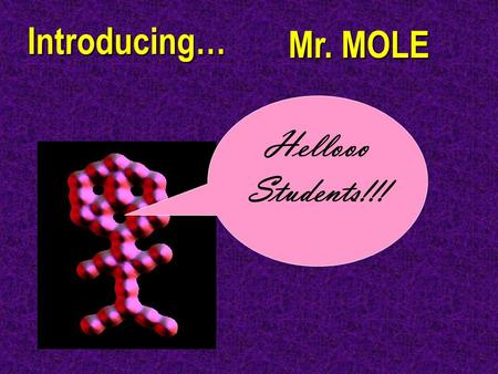 Introducing… Hellooo Students!!! Mr. MOLE. Chemistry Joke Q: What did the proton say to the electron to make him happy? A: Something positive!