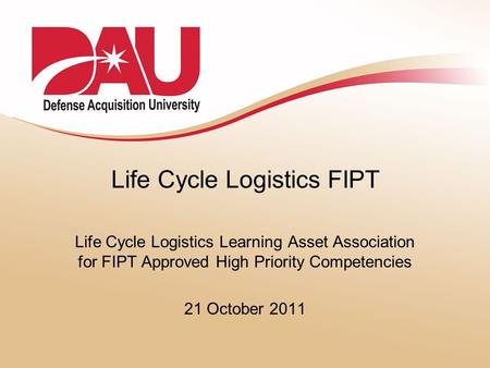 Life Cycle Logistics FIPT Life Cycle Logistics Learning Asset Association for FIPT Approved High Priority Competencies 21 October 2011.