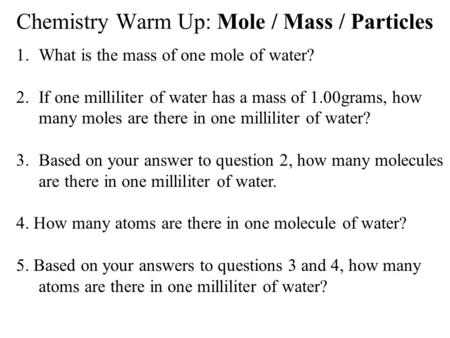 Chemistry Warm Up: Mole / Mass / Particles 1.What is the mass of one mole of water? 2.If one milliliter of water has a mass of 1.00grams, how many moles.
