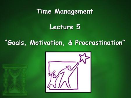 "Time Management Lecture 5 ""Goals, Motivation, & Procrastination"""