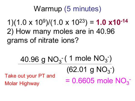 Warmup (5 minutes) 1)(1.0 x 10 9 )/(1.0 x 10 23 ) = 2) How many moles are in 40.96 grams of nitrate ions? 1.0 x10 -14 40.96 g NO 3 - ( g NO 3 - ) 1 62.01.