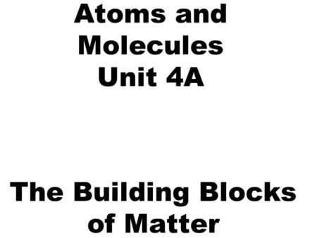 Atoms and Molecules Unit 4A The Building Blocks of Matter.