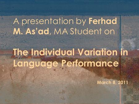 A presentation by Ferhad M. As'ad, MA Student on The Individual Variation in Language Performance March 8, 2011.