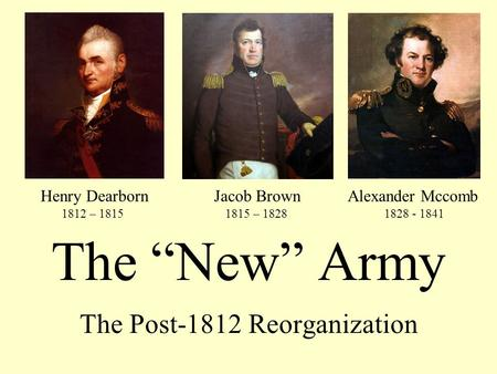 "The ""New"" Army The Post-1812 Reorganization Henry Dearborn 1812 – 1815 Jacob Brown 1815 – 1828 Alexander Mccomb 1828 - 1841."