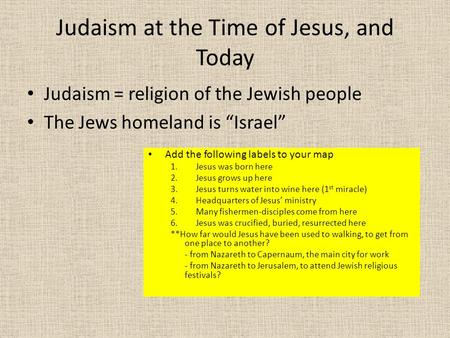 "Judaism at the Time of Jesus, and Today Judaism = religion of the Jewish people The Jews homeland is ""Israel"" Add the following labels to your map 1.Jesus."