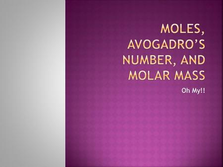 Oh My!!.  Mole (mol) can be defined as the number equal to the number of carbon atoms in 12.01 grams of carbon (in an chemical equation it is the coefficients.