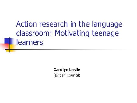 Action research in the language classroom: Motivating teenage learners Carolyn Leslie (British Council)