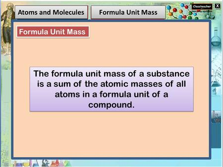 Atoms and Molecules Formula Unit Mass The formula unit mass of a substance is a sum of the atomic masses of all atoms in a formula unit of a compound.
