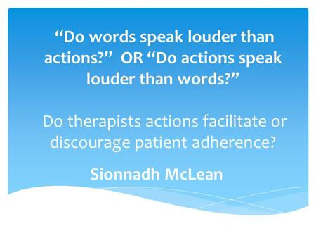 """Do words speak louder than actions?"" OR ""Do actions speak louder than words?"" Do therapists actions facilitate or discourage patient adherence? Sionnadh."