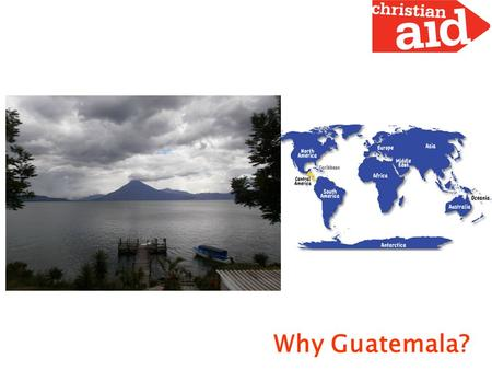 "Why Guatemala?. Guatemala and Central America Some data ""Maya Culture Heart"" Inhabitants: 14.4 millions, at least 23 ethnic groups. A middle income country:"