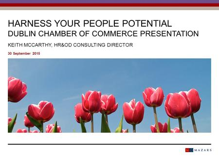 HARNESS YOUR PEOPLE POTENTIAL DUBLIN CHAMBER OF COMMERCE PRESENTATION KEITH MCCARTHY, HR&OD CONSULTING DIRECTOR 30 September 2015.