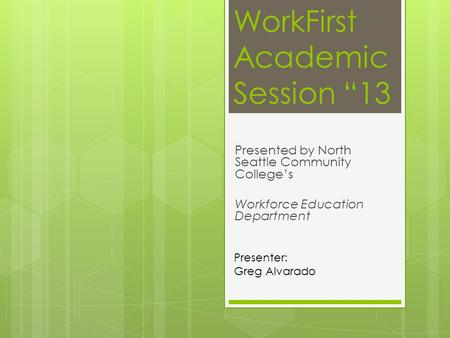 "WorkFirst Academic Session ""13 Presented by North Seattle Community College's Workforce Education Department Presenter: Greg Alvarado."