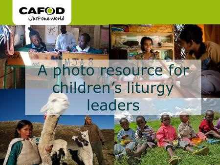 Www.cafod.org.uk cafod.org.uk A photo resource for children's liturgy leaders.