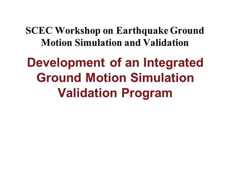 SCEC Workshop on Earthquake Ground Motion Simulation and Validation Development of an Integrated Ground Motion Simulation Validation Program.