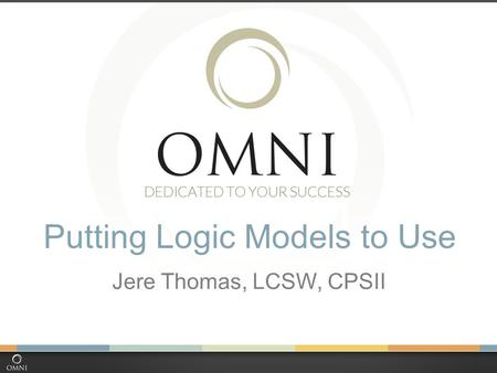 Putting Logic Models to Use Jere Thomas, LCSW, CPSII.