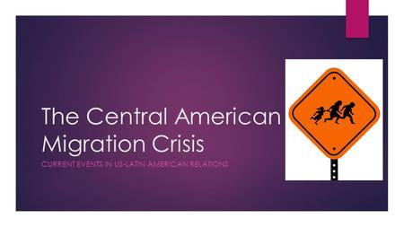 The Central American Migration Crisis CURRENT EVENTS IN US-LATIN AMERICAN RELATIONS.