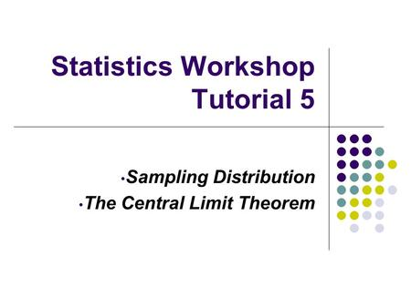 Statistics Workshop Tutorial 5 Sampling Distribution The Central Limit Theorem.