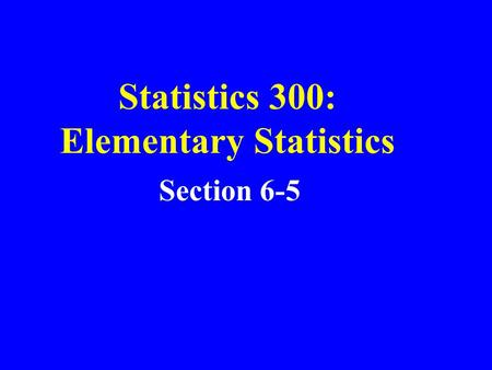 Statistics 300: Elementary Statistics Section 6-5.