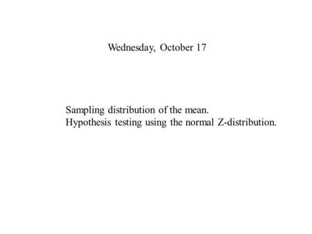Wednesday, October 17 Sampling distribution of the mean. Hypothesis testing using the normal Z-distribution.