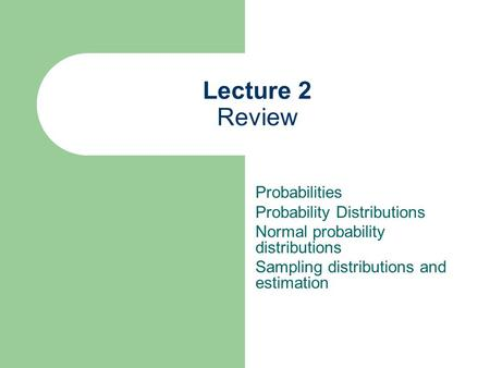 Lecture 2 Review Probabilities Probability Distributions Normal probability distributions Sampling distributions and estimation.