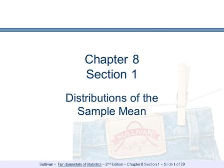 Sullivan – Fundamentals of Statistics – 2 nd Edition – Chapter 8 Section 1 – Slide 1 of 29 Chapter 8 Section 1 Distributions of the Sample Mean.
