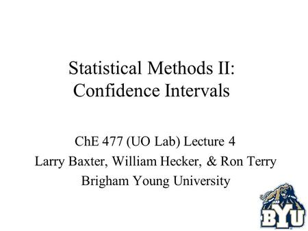 Statistical Methods II: Confidence Intervals ChE 477 (UO Lab) Lecture 4 Larry Baxter, William Hecker, & Ron Terry Brigham Young University.