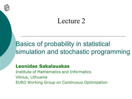 Lecture 2 Basics of probability in statistical simulation and stochastic programming Leonidas Sakalauskas Institute of Mathematics and Informatics Vilnius,