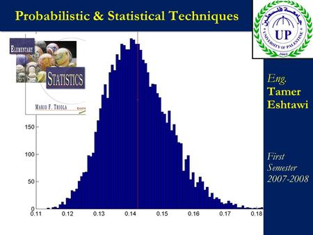 Probabilistic & Statistical Techniques Eng. Tamer Eshtawi First Semester 2007-2008 Eng. Tamer Eshtawi First Semester 2007-2008.