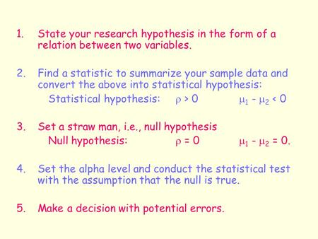 1.State your research hypothesis in the form of a relation between two variables. 2. Find a statistic to summarize your sample data and convert the above.