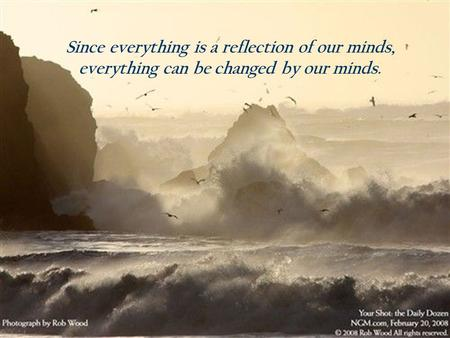 1 Since everything is a reflection of our minds, everything can be changed by our minds.