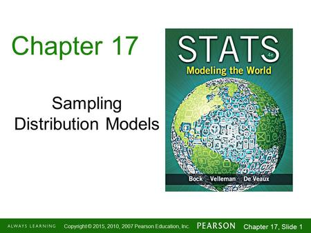 1-1 Copyright © 2015, 2010, 2007 Pearson Education, Inc. Chapter 17, Slide 1 Chapter 17 Sampling Distribution Models.