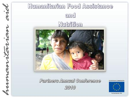 Humanitarian Food Assistance Policy PURPOSE OF THE COMMUNICATION:  Maximise effectiveness and efficiency of EU humanitarian food assistance  Improve.