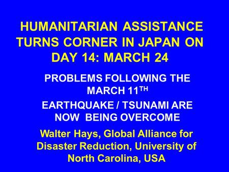 HUMANITARIAN ASSISTANCE TURNS CORNER IN JAPAN ON DAY 14: MARCH 24 PROBLEMS FOLLOWING THE MARCH 11 TH EARTHQUAKE / TSUNAMI ARE NOW BEING OVERCOME Walter.